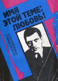 Имя этой теме - любовь! : современницы о Маяковском