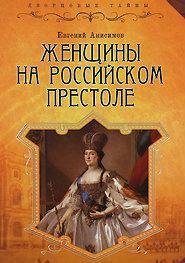 Анисимов Е. В. Женщины на российском престоле