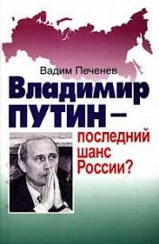Печенев, В. А. Владимир Путин - последний шанс России?